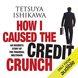 How I Caused the Credit Crunch     An Insider's Story of the Financial Meltdown              By:                                                                                                                                 Tetsuya Ishikawa                               Narrated by:                                                                                                                                 Tom Lawrence                      Length: 9 hrs     6 ratings     Overall 3.7