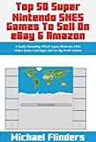 Top 50 Super Nintendo SNES Games To Sell on eBay & Amazon: A Guide Revealing Which Super Nintendo SNES Video Game Cartridges Sell For Big Profit Online (English Edition)