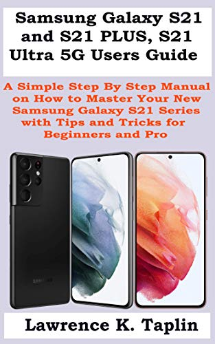 Samsung Galaxy S21 and S21 PLUS, S21 Ultra 5G Users Guide: A Simple Step By Step Manual on How to Master Your New Samsung Galaxy S21 Series with Tips and Tricks for Beginners and Pro