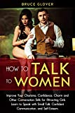 How to Talk to Women: Improve Your Charisma, Confidence, Charm and Other Conversation Skills for Attracting Girls. Learn to Speak with Small Talk, Confident ... and Self-Esteem. (Dating Book 1)