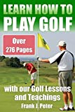 Learn How to Play Golf with our Golf Lessons and Teachings: Golf Book for Beginners to Learn to Play Golf right with our Golf Tips, Golf Lessons