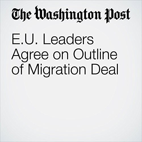 E.U. Leaders Agree on Outline of Migration Deal copertina