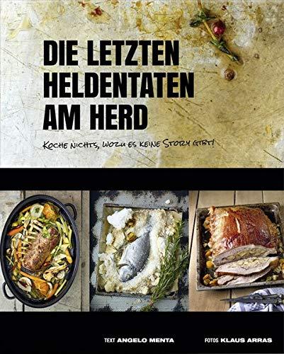 Die letzten Heldentaten am Herd: Koche nichts, wozu es keine Story gibt! (Kochbücher von Angelo Menta)