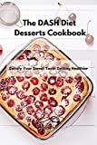 The DASH Diet Desserts Cookbook: Satisfy Your Sweet Tooth Getting Healthier
