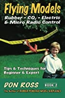 Flying Models: Rubber, Co2, Electric & Micro Radio Control: Tips & Techniques for Beginnerto Expert (Don Ross)