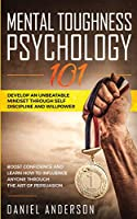 Mental Toughness, Psychology 101: Develop an Unbeatable Mindset through Self Discipline and Willpower. Boost Confidence and Learn How to Influence Anyone through the Art of Persuasion (Emotional Intelligence)