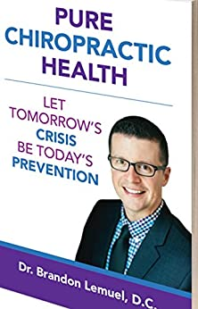 Pure Chiropractic Health: Let Tomorrow's Crisis Be Today's Prevention by [Brandon Lemuel DC]
