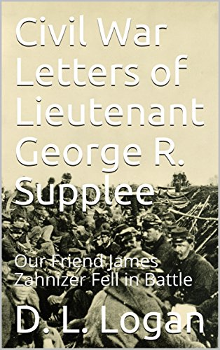 Civil War Letters of Lieutenant George R. Supplee: Our Friend James Zahnizer Fell in Battle (Logan and Related Families - Book 5) (English Edition)