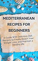 Mediterranean Recipes for Beginners: Delicious Recipes to a Mediterranean Diet Without Giving up Good Meals, Everything you Need for a Healthier Diet