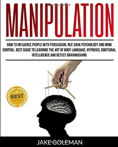 Manipulation: How to Influence People With Persuasion, NLP, Dark Psychology and Mind Control: Learn the Art of Body Language, Hypnosis, Emotional Intelligence and Detect Brainwashing