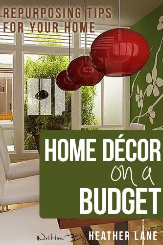 Amazon Com Home Decor On A Budget Repurposing Tips And Decorating Ideas For Your Home Ebook Lane Heather Guru Organize Your Home Kindle Store