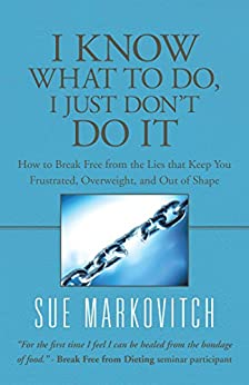 I Know What to Do, I Just Don't Do It: How to Break Free from the Lies That Keep You Frustrated, Overweight, and out of Shape by [Sue Markovitch]