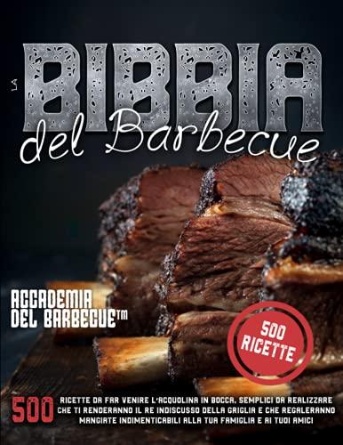 La Bibbia del barbecue: 500 Ricette da far venire l'acquolina in bocca, semplici da realizzare che ti renderanno il Re indiscusso della griglia e che ... alla tua famiglia e ai tuoi amici