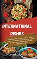 International Dishes: Complete Step-by-Step cookbook Guide To make most popular dishes at home. Learn to prepare Italian, Mexican, Oriental and mid-oriental recipes.
