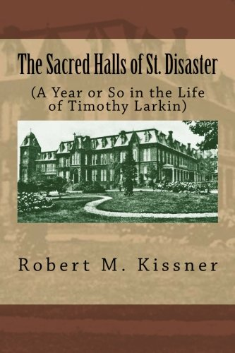 The Sacred Halls of St. Disaster: (A Year or So in the Life of Timothy Larkin)