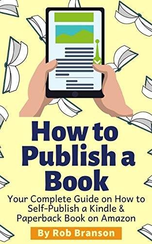 How to Publish a Book: Your Complete Guide on How to Self Publish a Kindle...