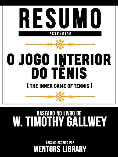 Resumo Estendido: O Jogo Interior Do Tênis (The Inner Game Of Tennis) - Baseado No Livro De W. Timothy Gallwey
