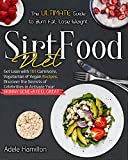 Sirtfood Diet: The Ultimate Guide to Burn Fat, Lose Weight, Get Lean with 101 Carnivore, Vegetarian & Vegan Recipes. Discover the Secrets of Celebrities to Activate Your Skinny Gene and Feel Great!