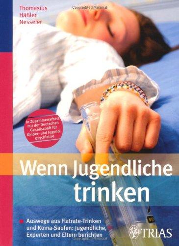 Wenn Jugendliche trinken: Auswege aus Flatrate-Trinken und Koma-Saufen: Jugendliche, Experten und Eltern berichten