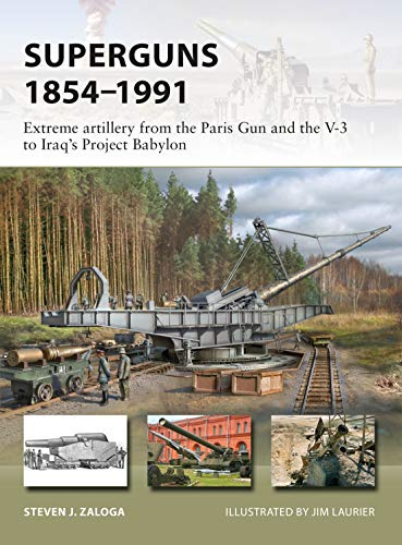 Superguns 1854–1991: Extreme artillery from the Paris Gun and the V-3 to Iraq's Project Babylon (New Vanguard Book 265)