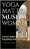 yoga mat for Muslim woman: A small book on health, happiness and spirituality (English Edition)