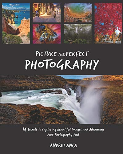 Picture (Im)perfect Photography: 14 Secrets to Capturing Beautiful Images and Advancing Your Photography Fast