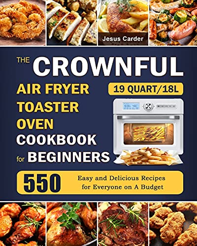 The CROWNFUL 19 Quart/18L Air Fryer Toaster Oven Cookbook for Beginners: 550 Easy and Delicious Recipes for Everyone on A Budget