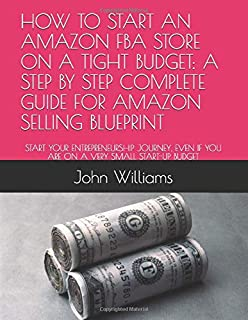 HOW TO START AN AMAZON FBA STORE ON A TIGHT BUDGET: A STEP BY STEP COMPLETE GUIDE FOR AMAZON SELLING BLUEPRINT: START YOUR ENTREPRENEURSHIP JOURNEY, EVEN IF YOU ARE ON A VERY SMALL START-UP BUDGET