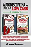 autodisciplina e dieta low carb: guida essenziale per resistere alle tentazioni, raggiungere i propri obiettivi e perdere peso con la dieta low carb, per dimagrire velocemente e mantenere i risultati.