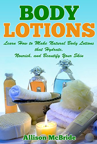 Body Lotions: Learn How to Make Natural Body Lotions that Hydrate, Nourish, and Beautify Your Skin (How to Make Body Lotion - This is the Revolutionary ... Skin, and Save Money) (English Edition)