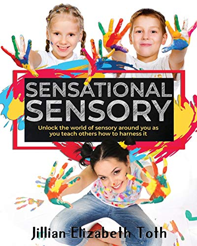 Sensational Sensory: Unlock the world of sensory around you as you teach others how to harness it