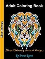 Adult Coloring Book: Stress Relieving Animal Designs, Relaxing Coloring Pages for Animal Lovers, Cat, Dogs, Horses, Elephants, Lions, Fishes, Turtles and Many More!