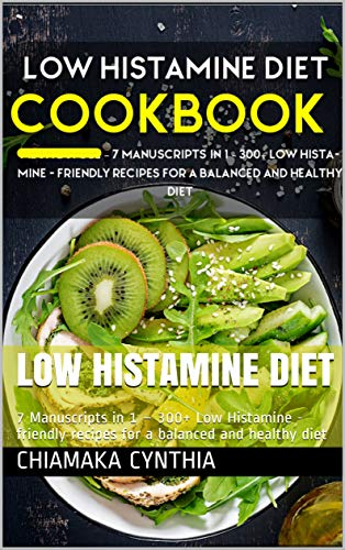 LOW HISTAMINE DIET: 7 Manuscripts in 1 – 300+ Low Histamine - friendly recipes for a balanced and healthy diet