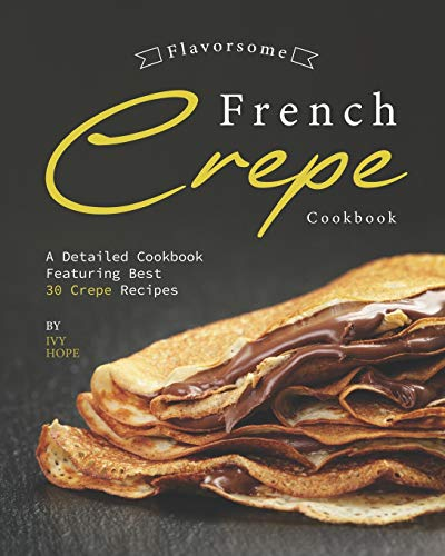 Flavorsome French Crepe Cookbook: A Detailed Cookbook Featuring Best 30 Crepe Recipes