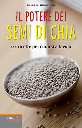 Il potere dei semi di chia: 111 ricette per curarsi a tavola (Italian Edition)
