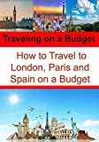 Traveling on a Budget: How to Travel to London, Paris and Spain on a Budget: (Travel Guide, London Travel Guide, Paris Tavel, Spain Trips) (English Edition)