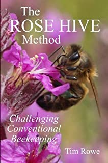 The Rose Hive Method: Challenging Conventional Beekeeping by Tim Rowe (2013-05-12)