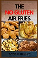 The No Gluten Air Fries: Top Delicious Gluten-Free Recipes To Make With Your Air Fryer (For Beginners and Pros)