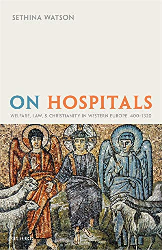On Hospitals: Welfare, Law, and Christianity in Western Europe, 400-1320 (Oxford Studies in Medieval European History) (English Edition)