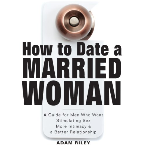 How to Date a Married Woman     A Guide for Men Who Want Stimulating Sex, More Intimacy, and a Better Relationship              By:                                                                                                                                 Adam Riley                               Narrated by:                                                                                                                                 Luke E. Andreen                      Length: 2 hrs and 47 mins     10 ratings     Overall 3.6