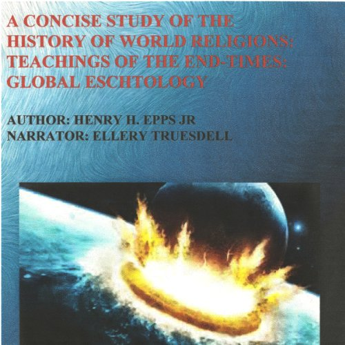A Concise Study of the History of World Religions     Teachings of the End-Times!: Global Eschatology              By:                                                                                                                                 Henry Harrison Epps Jr.                               Narrated by:                                                                                                                                 Ellery Truesdell                      Length: 5 hrs and 13 mins     3 ratings     Overall 4.0