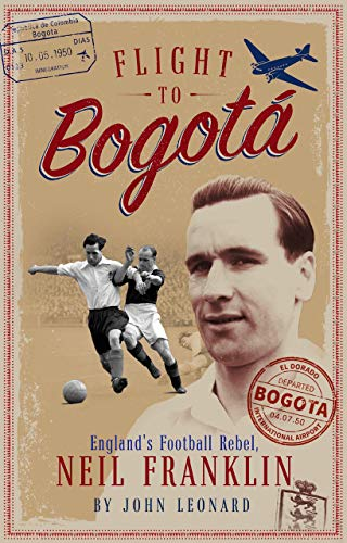 Flight to Bogotá: England's Football Rebel, Neil Franklin (English Edition)