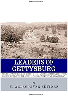 Leaders of Gettysburg: The Lives and Careers of Robert E. Lee, James Longstreet, JEB Stuart, George Meade, Winfield Scott Hancock and Joshua L. Chamberlain