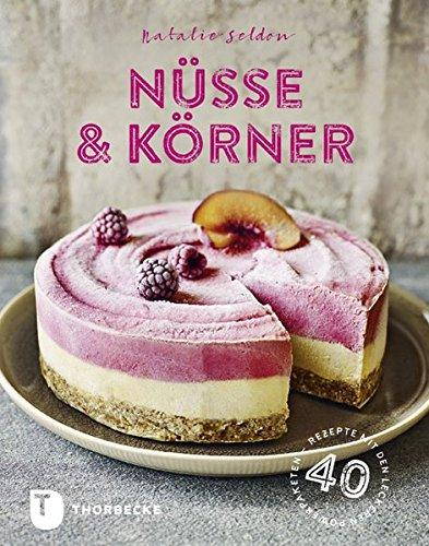 Nüsse & Körner: 40 Rezepte mit den leckeren Powerpaketen