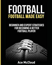 Football: Football Made Easy: Beginner and Expert Strategies For Becoming A Better Football Player (American Football Coaching Playing Training Tactics Book 1)