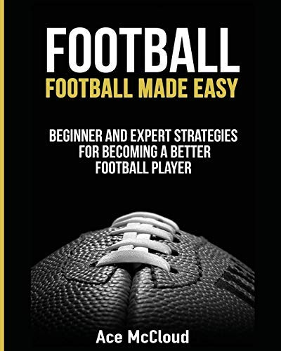 Football: Football Made Easy: Beginner and Expert Strategies For Becoming A Better Football Player (American Football Coaching Playing Training Tactics Book 1) (English Edition)