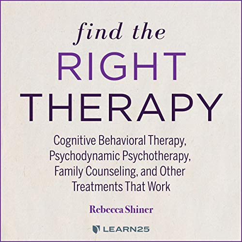 Find the Right Therapy: Cognitive Behavioral Therapy, Psychodynamic Psychotherapy, Family Counseling, and Other Treatments That Work cover art