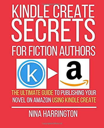 KINDLE CREATE SECRETS FOR FICTION AUTHORS: THE ULTIMATE GUIDE TO PUBLISHING YOUR NOVEL ON AMAZON USING KINDLE CREATE (Fast-Track Guides)