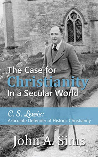 The Case for Christianity in a Secular World: C. S. Lewis: Articulate Defender of Historic Christianity