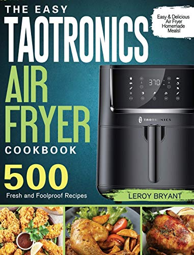 The Easy TaoTronics Air Fryer Cookbook: 500 Fresh and Foolproof Recipes for Easy & Delicious Air Fryer Homemade Meals!